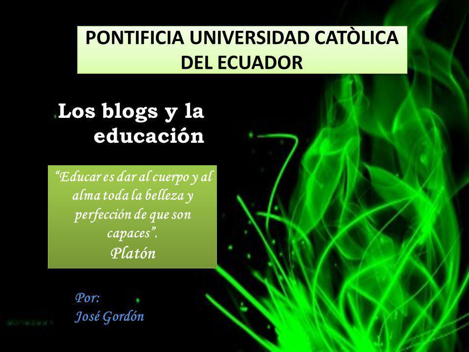 Los blogs y la educación PONTIFICIA UNIVERSIDAD CATÒLICA DEL ECUADOR Educar es dar al cuerpo y al alma toda la belleza y perfección de que son capaces