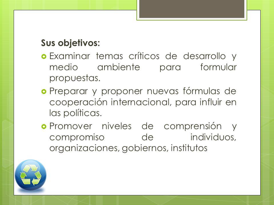 Sus objetivos: Examinar temas críticos de desarrollo y medio ambiente para formular propuestas. Preparar y proponer nuevas fórmulas de cooperación int