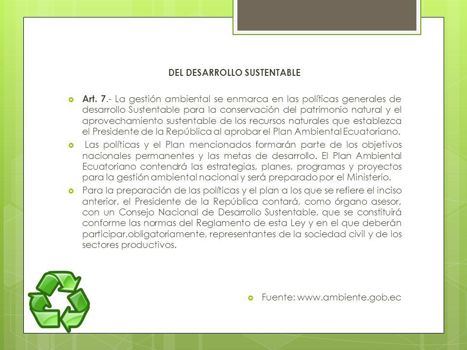 DEL DESARROLLO SUSTENTABLE Art. 7.- La gestión ambiental se enmarca en las políticas generales de desarrollo Sustentable para la conservación del patr