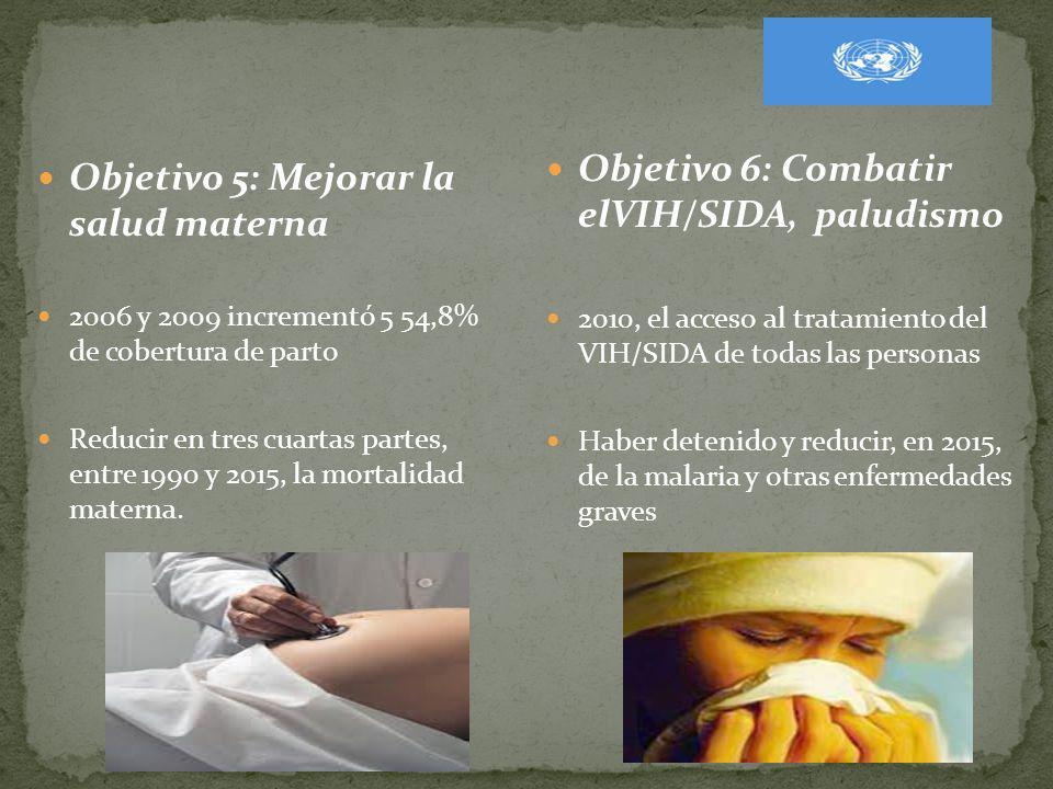 Objetivo 5: Mejorar la salud materna 2006 y 2009 incrementó 5 54,8% de cobertura de parto Reducir en tres cuartas partes, entre 1990 y 2015, la mortal