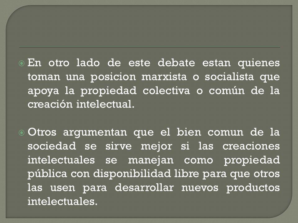 En otro lado de este debate estan quienes toman una posicion marxista o socialista que apoya la propiedad colectiva o común de la creación intelectual.