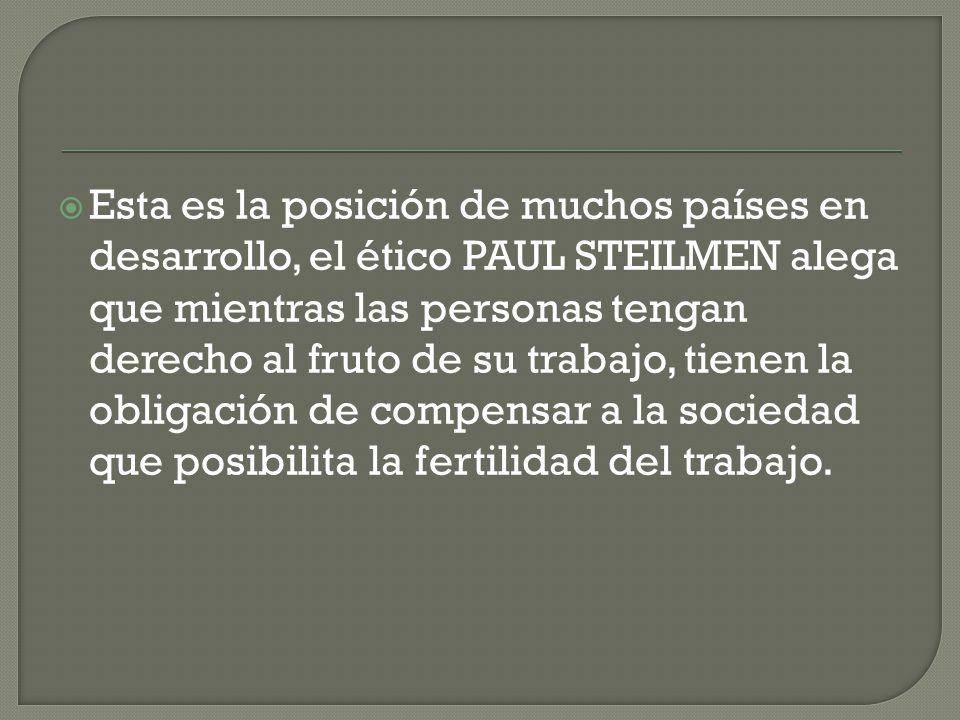 Esta es la posición de muchos países en desarrollo, el ético PAUL STEILMEN alega que mientras las personas tengan derecho al fruto de su trabajo, tienen la obligación de compensar a la sociedad que posibilita la fertilidad del trabajo.