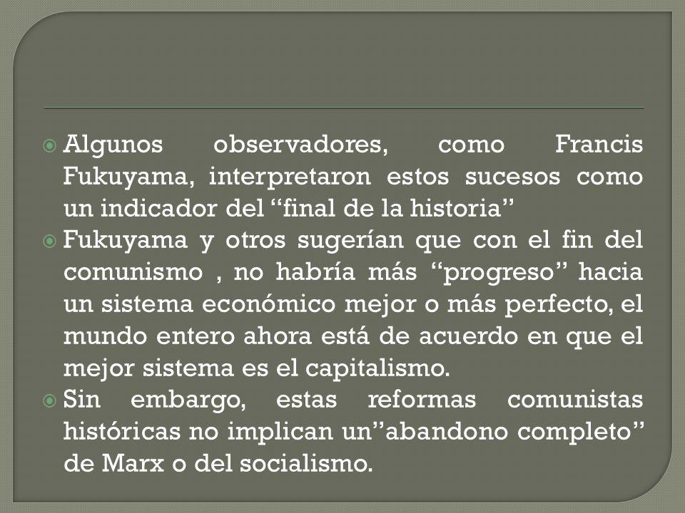Algunos observadores, como Francis Fukuyama, interpretaron estos sucesos como un indicador del final de la historia Fukuyama y otros sugerían que con el fin del comunismo, no habría más progreso hacia un sistema económico mejor o más perfecto, el mundo entero ahora está de acuerdo en que el mejor sistema es el capitalismo.