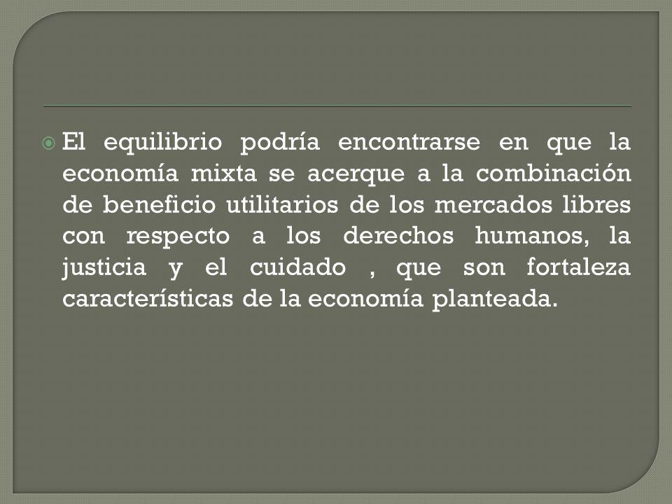 El equilibrio podría encontrarse en que la economía mixta se acerque a la combinación de beneficio utilitarios de los mercados libres con respecto a los derechos humanos, la justicia y el cuidado, que son fortaleza características de la economía planteada.