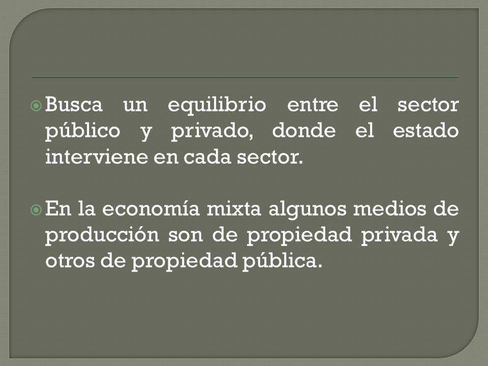 Busca un equilibrio entre el sector público y privado, donde el estado interviene en cada sector.