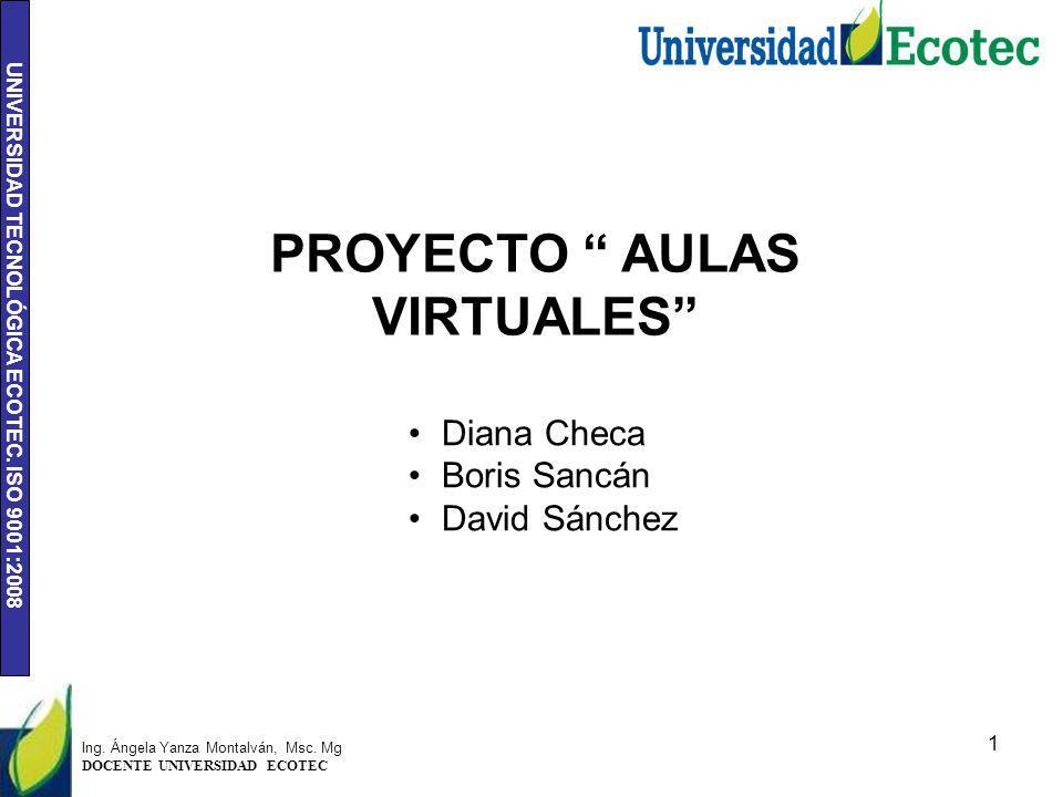 UNIVERSIDAD TECNOLÓGICA ECOTEC. ISO 9001:2008 1 Ing. Ángela Yanza Montalván, Msc. Mg DOCENTE UNIVERSIDAD ECOTEC PROYECTO AULAS VIRTUALES Diana Checa B