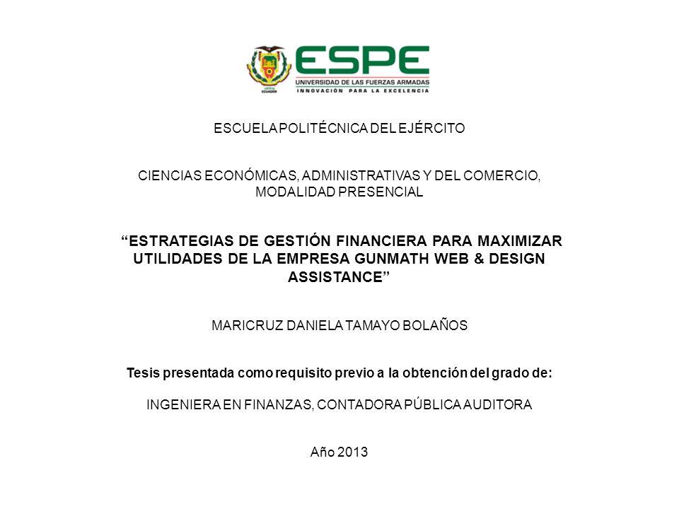 ESCUELA POLITÉCNICA DEL EJÉRCITO CIENCIAS ECONÓMICAS, ADMINISTRATIVAS Y DEL COMERCIO, MODALIDAD PRESENCIAL ESTRATEGIAS DE GESTIÓN FINANCIERA PARA MAXIMIZAR UTILIDADES DE LA EMPRESA GUNMATH WEB & DESIGN ASSISTANCE MARICRUZ DANIELA TAMAYO BOLAÑOS Tesis presentada como requisito previo a la obtención del grado de: INGENIERA EN FINANZAS, CONTADORA PÚBLICA AUDITORA Año 2013