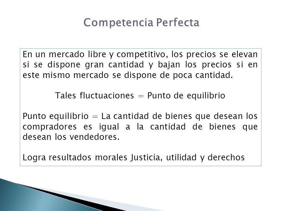 Competencia Perfecta En un mercado libre y competitivo, los precios se elevan si se dispone gran cantidad y bajan los precios si en este mismo mercado