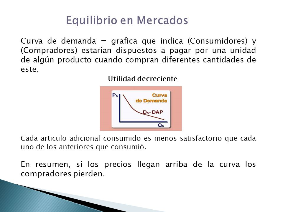 Equilibrio en Mercados Curva de demanda = grafica que indica (Consumidores) y (Compradores) estarían dispuestos a pagar por una unidad de algún produc