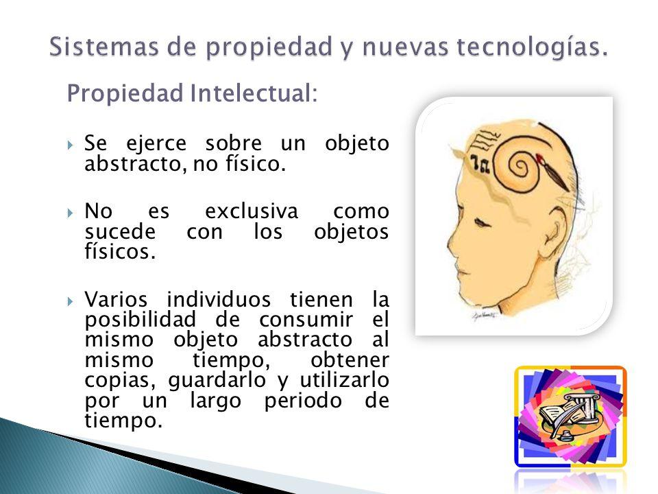 Propiedad Intelectual: Se ejerce sobre un objeto abstracto, no físico. No es exclusiva como sucede con los objetos físicos. Varios individuos tienen l