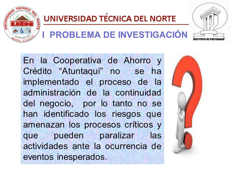 I PROBLEMA DE INVESTIGACIÓN En la Cooperativa de Ahorro y Crédito Atuntaqui no se ha implementado el proceso de la administración de la continuidad de