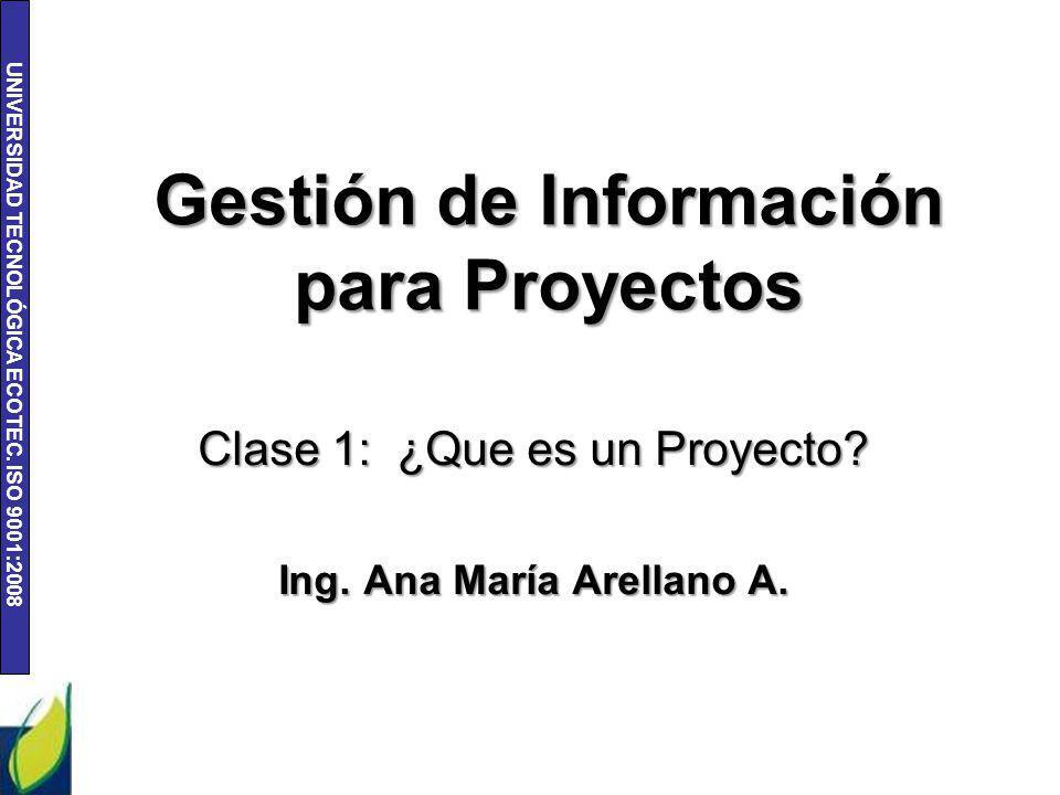UNIVERSIDAD TECNOLÓGICA ECOTEC. ISO 9001:2008 Gestión de Información para Proyectos Clase 1: ¿Que es un Proyecto? Ing. Ana María Arellano A.