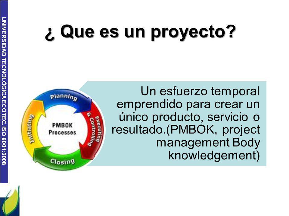 UNIVERSIDAD TECNOLÓGICA ECOTEC. ISO 9001:2008 ¿ Que es un proyecto? Un esfuerzo temporal emprendido para crear un único producto, servicio o resultado