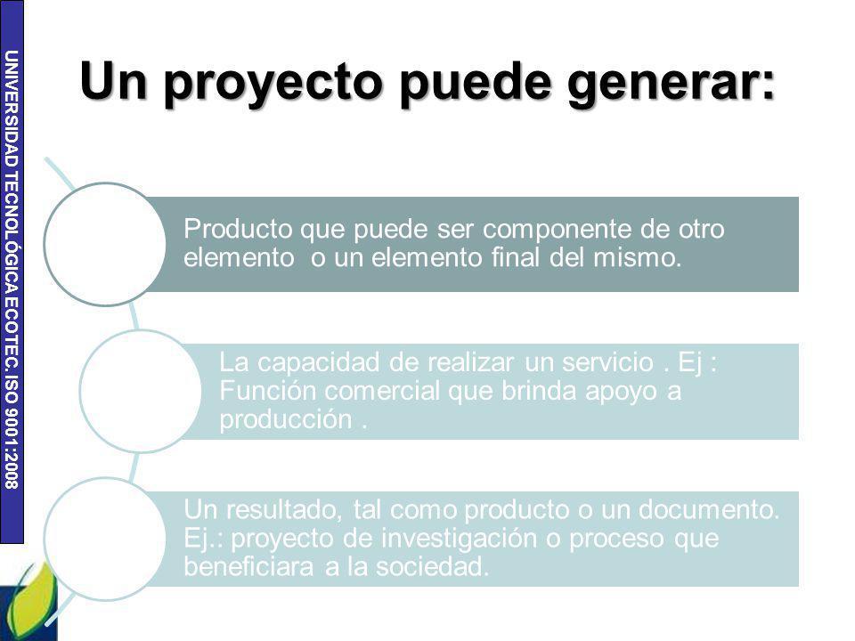 UNIVERSIDAD TECNOLÓGICA ECOTEC. ISO 9001:2008 Un proyecto puede generar: Producto que puede ser componente de otro elemento o un elemento final del mi