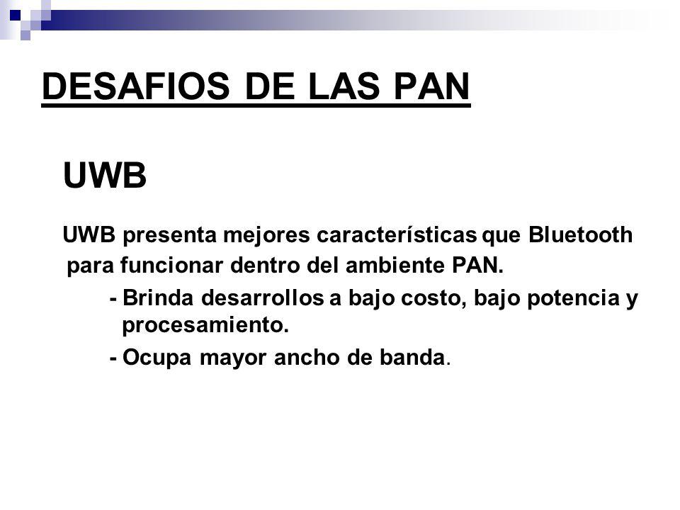 DESAFIOS DE LAS PAN UWB UWB presenta mejores características que Bluetooth para funcionar dentro del ambiente PAN. - Brinda desarrollos a bajo costo,