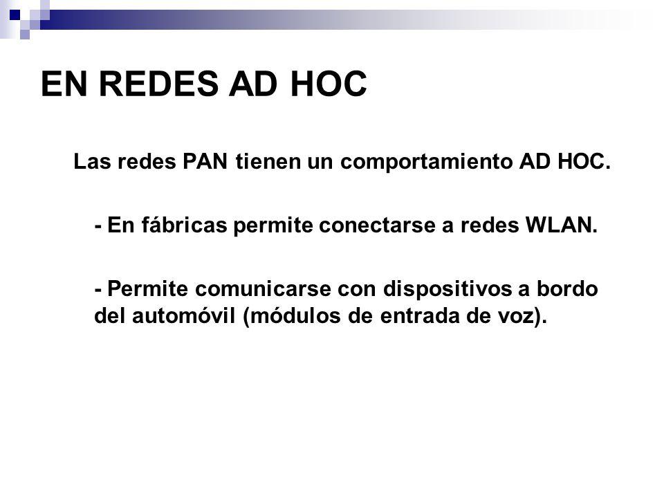 EN REDES AD HOC Las redes PAN tienen un comportamiento AD HOC. - En fábricas permite conectarse a redes WLAN. - Permite comunicarse con dispositivos a