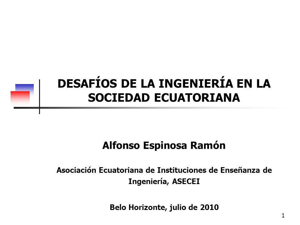 1 DESAFÍOS DE LA INGENIERÍA EN LA SOCIEDAD ECUATORIANA Alfonso Espinosa Ramón Asociación Ecuatoriana de Instituciones de Enseñanza de Ingeniería, ASECEI Belo Horizonte, julio de 2010