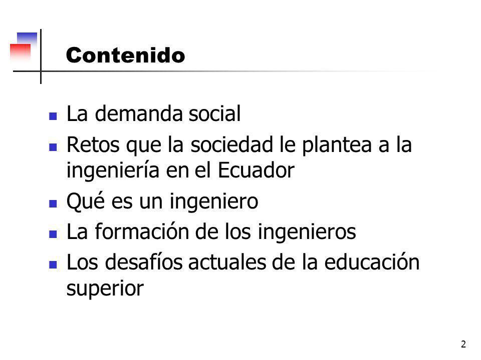 2 Contenido La demanda social Retos que la sociedad le plantea a la ingeniería en el Ecuador Qué es un ingeniero La formación de los ingenieros Los desafíos actuales de la educación superior