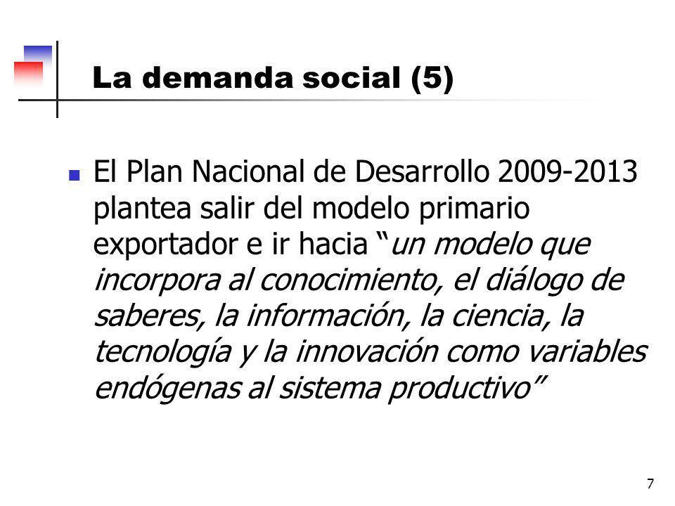 La demanda social (5) 7 El Plan Nacional de Desarrollo 2009-2013 plantea salir del modelo primario exportador e ir hacia un modelo que incorpora al conocimiento, el diálogo de saberes, la información, la ciencia, la tecnología y la innovación como variables endógenas al sistema productivo