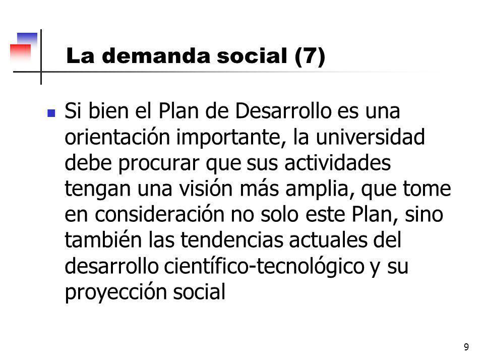 9 La demanda social (7) Si bien el Plan de Desarrollo es una orientación importante, la universidad debe procurar que sus actividades tengan una visión más amplia, que tome en consideración no solo este Plan, sino también las tendencias actuales del desarrollo científico-tecnológico y su proyección social