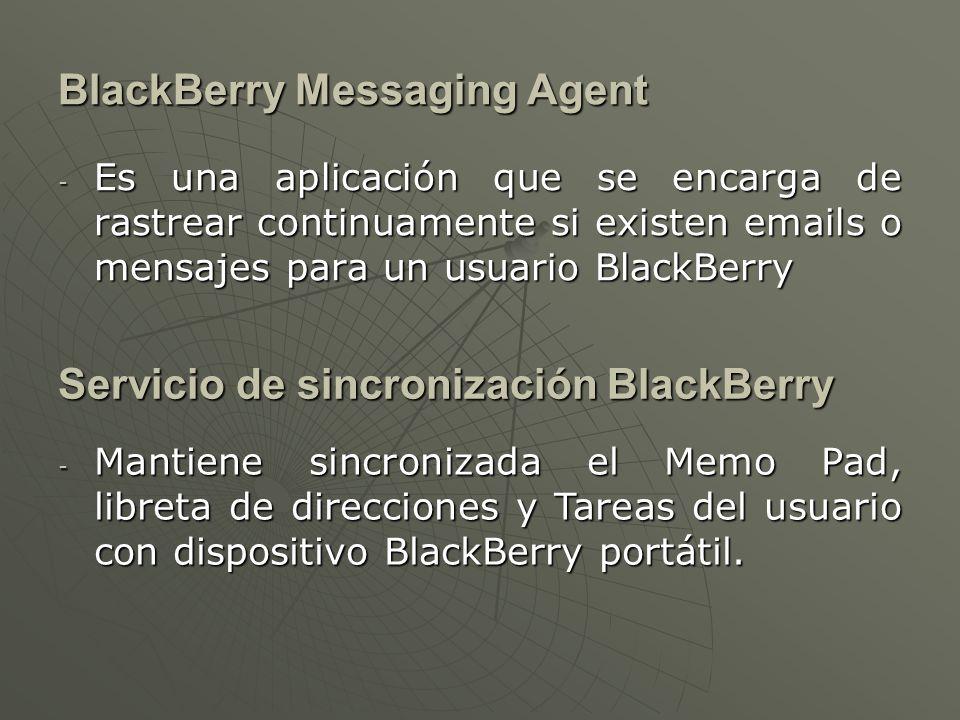 BlackBerry Messaging Agent - Es una aplicación que se encarga de rastrear continuamente si existen emails o mensajes para un usuario BlackBerry Servicio de sincronización BlackBerry - Mantiene sincronizada el Memo Pad, libreta de direcciones y Tareas del usuario con dispositivo BlackBerry portátil.