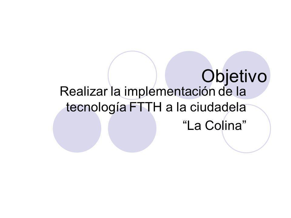 Objetivo Realizar la implementación de la tecnología FTTH a la ciudadela La Colina