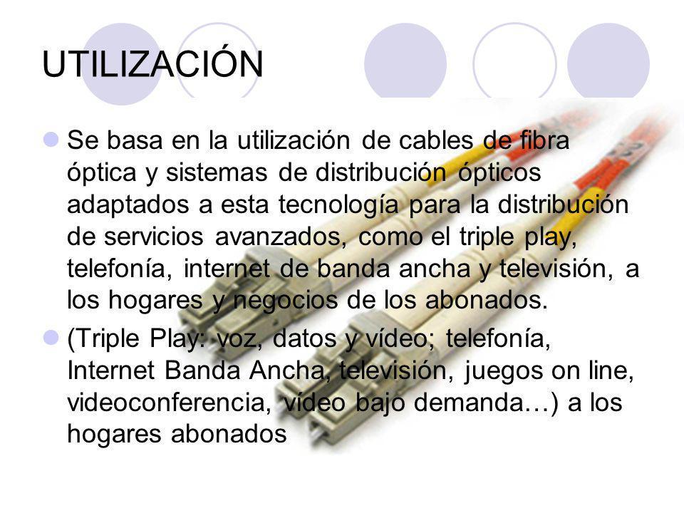 UTILIZACIÓN Se basa en la utilización de cables de fibra óptica y sistemas de distribución ópticos adaptados a esta tecnología para la distribución de servicios avanzados, como el triple play, telefonía, internet de banda ancha y televisión, a los hogares y negocios de los abonados.