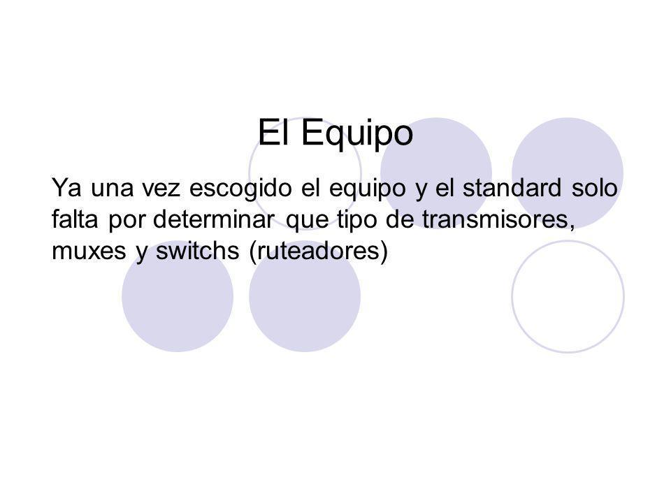El Equipo Ya una vez escogido el equipo y el standard solo falta por determinar que tipo de transmisores, muxes y switchs (ruteadores)