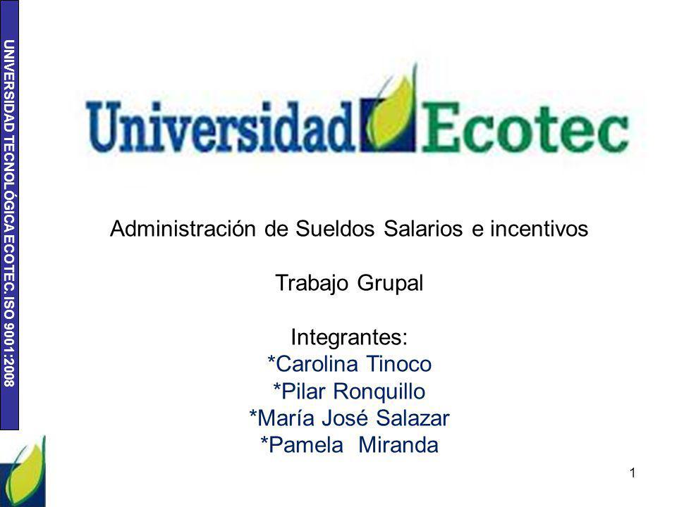 UNIVERSIDAD TECNOLÓGICA ECOTEC. ISO 9001:2008 1 Administración de Sueldos Salarios e incentivos Trabajo Grupal Integrantes: *Carolina Tinoco *Pilar Ro
