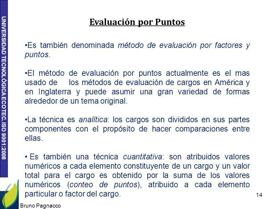 UNIVERSIDAD TECNOLÓGICA ECOTEC. ISO 9001:2008 Bruno Pagnacco 14 Es también denominada método de evaluación por factores y puntos. El método de evaluac