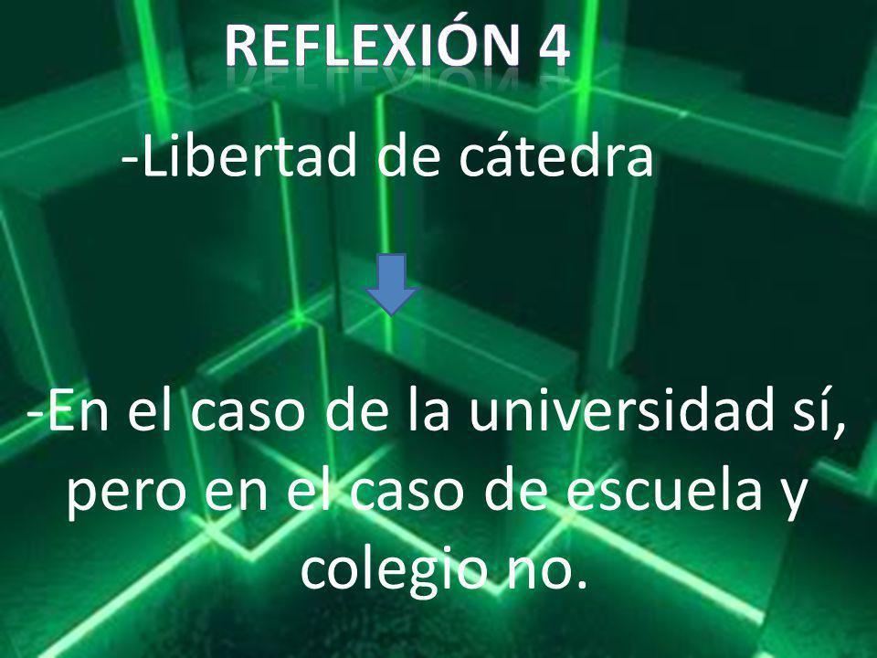 -Libertad de cátedra -En el caso de la universidad sí, pero en el caso de escuela y colegio no.