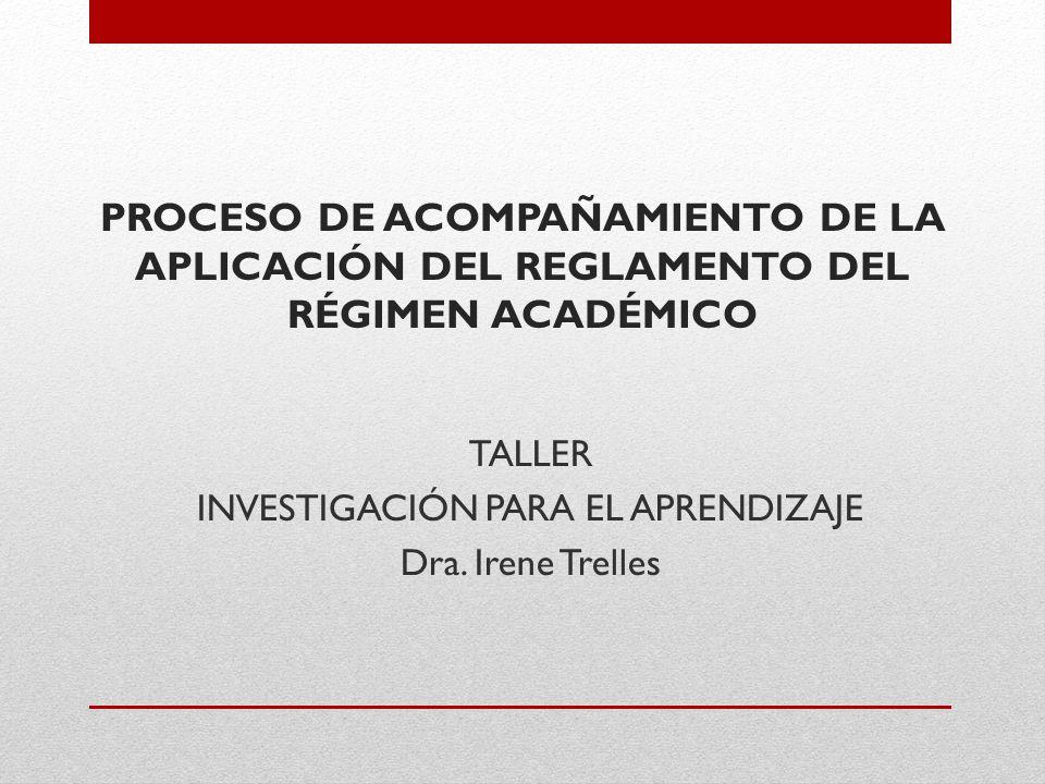 PROCESO DE ACOMPAÑAMIENTO DE LA APLICACIÓN DEL REGLAMENTO DEL RÉGIMEN ACADÉMICO TALLER INVESTIGACIÓN PARA EL APRENDIZAJE Dra.