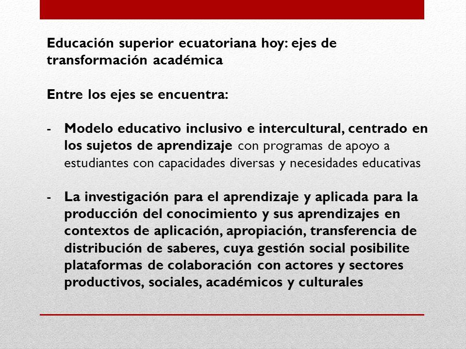 Educación superior ecuatoriana hoy: ejes de transformación académica Entre los ejes se encuentra: -Modelo educativo inclusivo e intercultural, centrado en los sujetos de aprendizaje con programas de apoyo a estudiantes con capacidades diversas y necesidades educativas -La investigación para el aprendizaje y aplicada para la producción del conocimiento y sus aprendizajes en contextos de aplicación, apropiación, transferencia de distribución de saberes, cuya gestión social posibilite plataformas de colaboración con actores y sectores productivos, sociales, académicos y culturales
