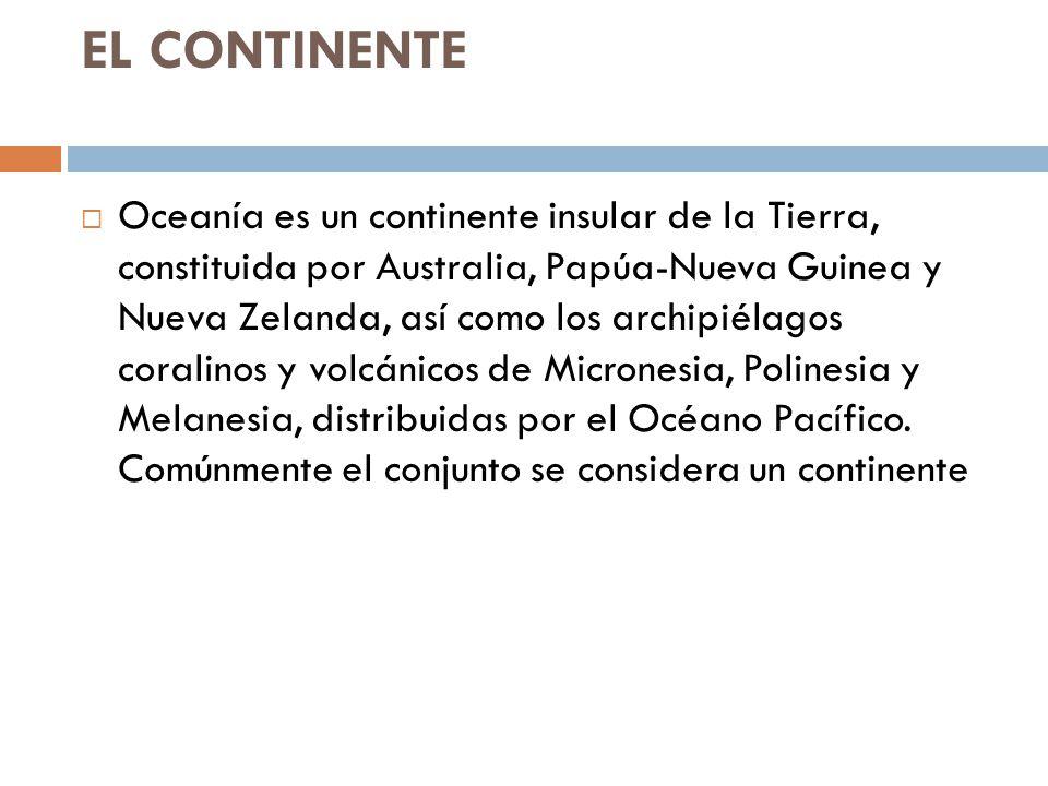 EL CONTINENTE Oceanía es un continente insular de la Tierra, constituida por Australia, Papúa-Nueva Guinea y Nueva Zelanda, así como los archipiélagos