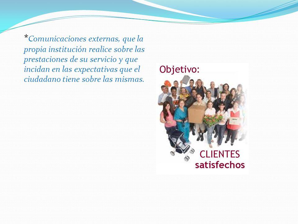 * Comunicaciones externas, que la propia institución realice sobre las prestaciones de su servicio y que incidan en las expectativas que el ciudadano tiene sobre las mismas.