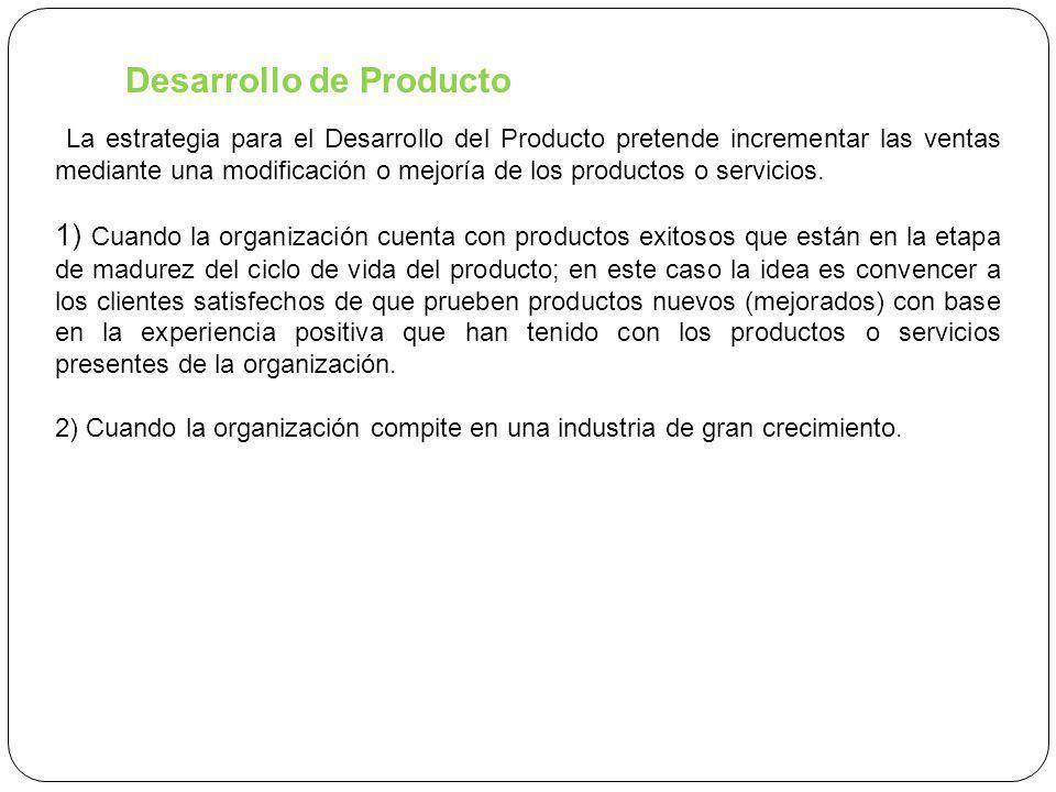 Desarrollo de Producto La estrategia para el Desarrollo del Producto pretende incrementar las ventas mediante una modificación o mejoría de los productos o servicios.