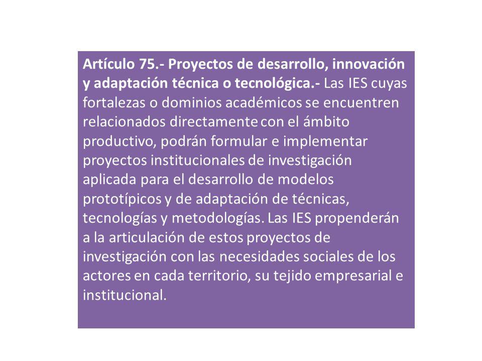 Artículo 75.- Proyectos de desarrollo, innovación y adaptación técnica o tecnológica.- Las IES cuyas fortalezas o dominios académicos se encuentren re