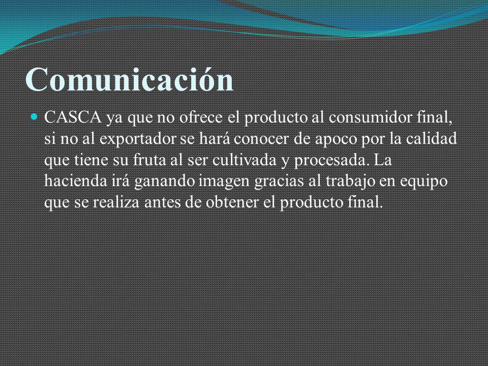 Comunicación CASCA ya que no ofrece el producto al consumidor final, si no al exportador se hará conocer de apoco por la calidad que tiene su fruta al