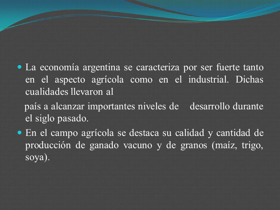 La economía argentina se caracteriza por ser fuerte tanto en el aspecto agrícola como en el industrial. Dichas cualidades llevaron al país a alcanzar