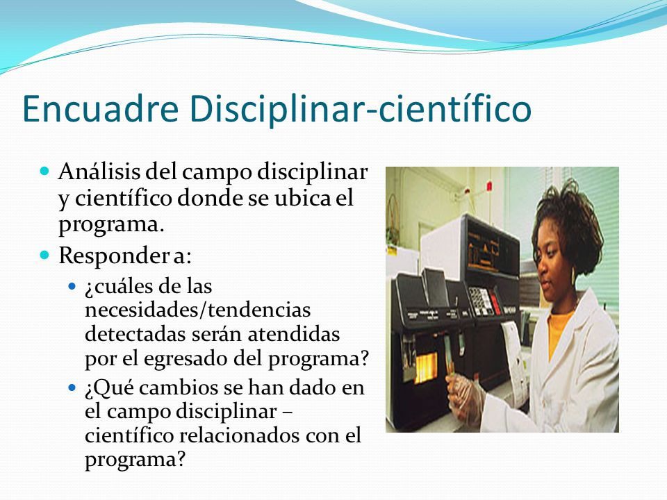 Encuadre Disciplinar-científico Análisis del campo disciplinar y científico donde se ubica el programa. Responder a: ¿cuáles de las necesidades/tenden