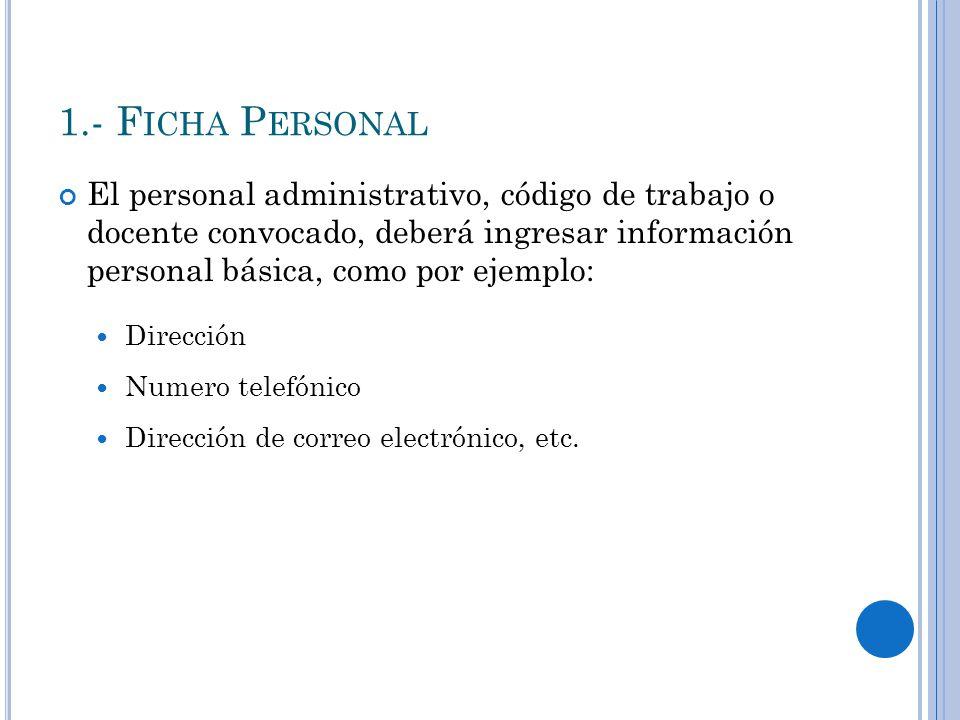 1.- F ICHA P ERSONAL El personal administrativo, código de trabajo o docente convocado, deberá ingresar información personal básica, como por ejemplo: Dirección Numero telefónico Dirección de correo electrónico, etc.