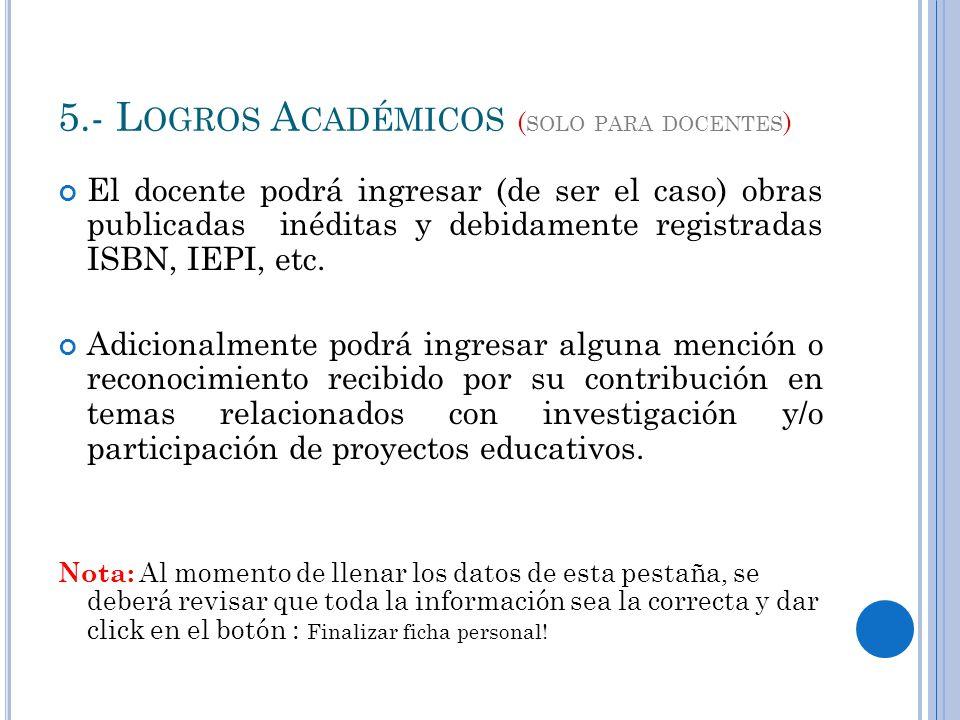 5.- L OGROS A CADÉMICOS ( SOLO PARA DOCENTES ) El docente podrá ingresar (de ser el caso) obras publicadas inéditas y debidamente registradas ISBN, IEPI, etc.