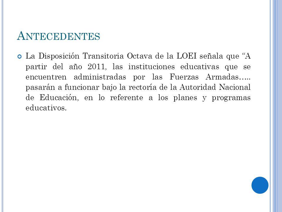 A NTECEDENTES La Disposición Transitoria Octava de la LOEI señala que A partir del año 2011, las instituciones educativas que se encuentren administradas por las Fuerzas Armadas…..
