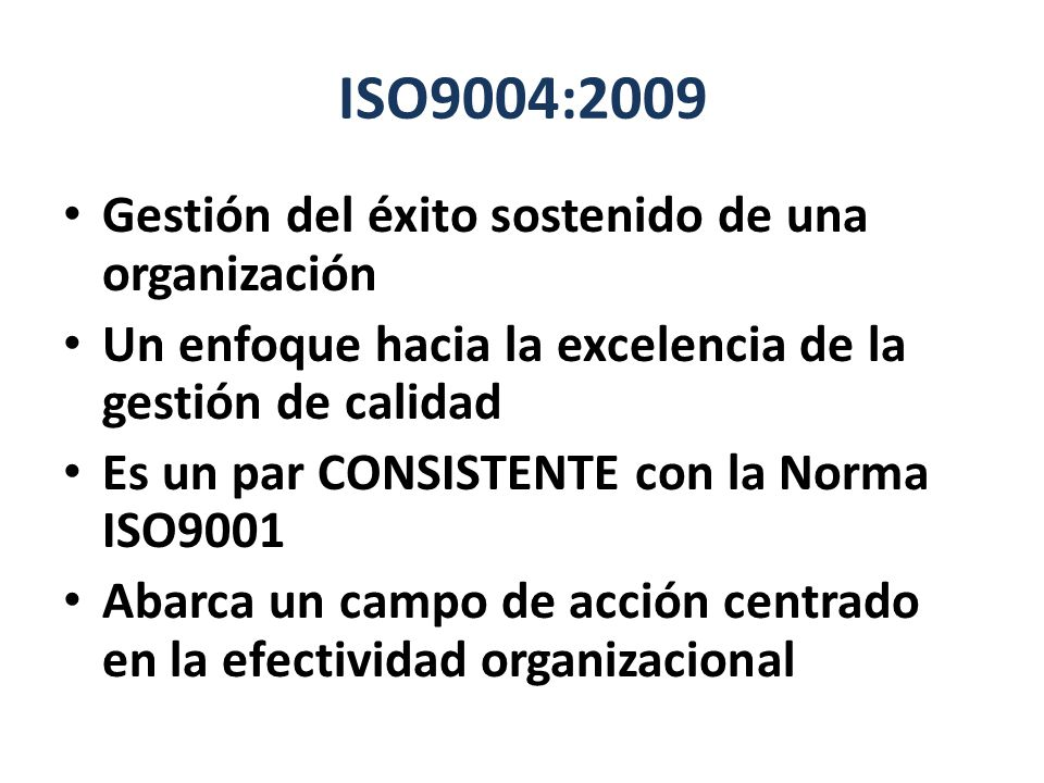 ISO9004:2009 Gestión del éxito sostenido de una organización Un enfoque hacia la excelencia de la gestión de calidad Es un par CONSISTENTE con la Norm