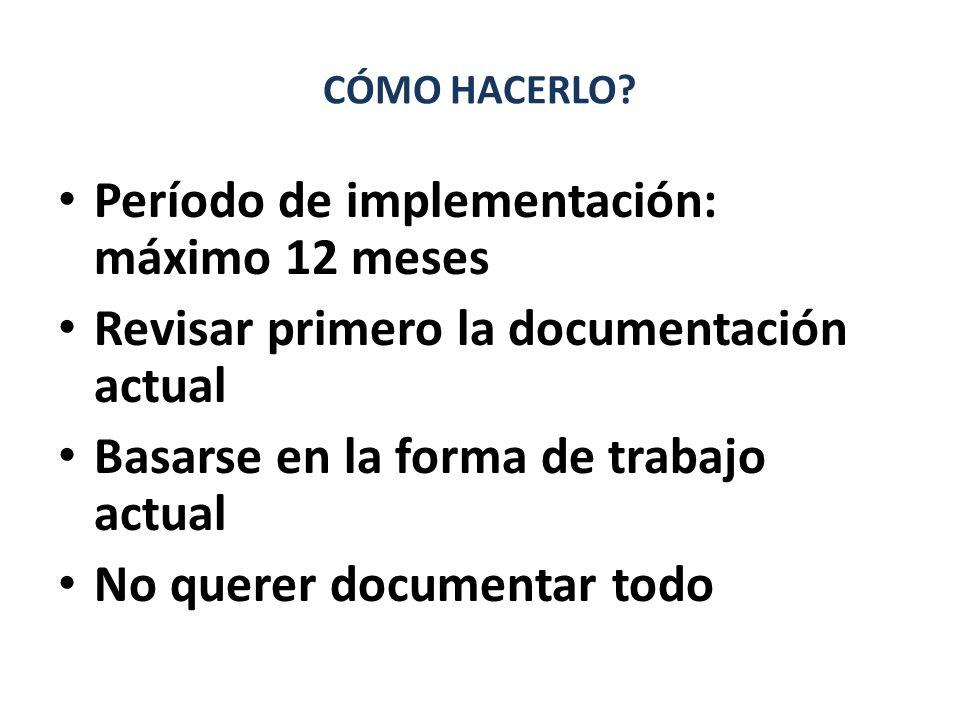 CÓMO HACERLO? Período de implementación: máximo 12 meses Revisar primero la documentación actual Basarse en la forma de trabajo actual No querer docum