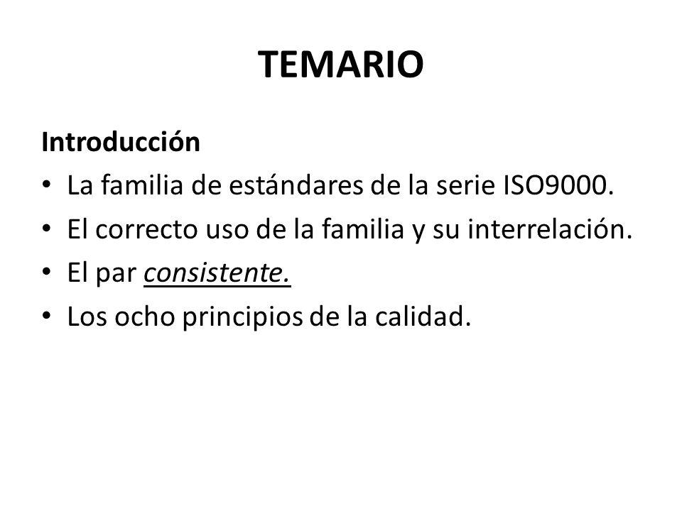 TEMARIO Introducción La familia de estándares de la serie ISO9000. El correcto uso de la familia y su interrelación. El par consistente. Los ocho prin