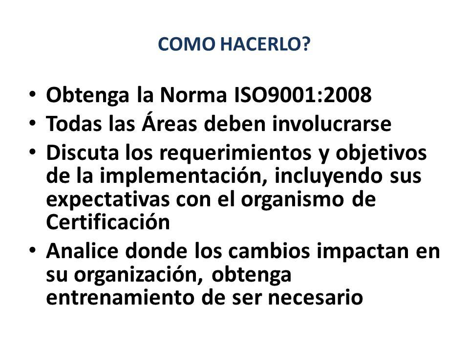 COMO HACERLO? Obtenga la Norma ISO9001:2008 Todas las Áreas deben involucrarse Discuta los requerimientos y objetivos de la implementación, incluyendo