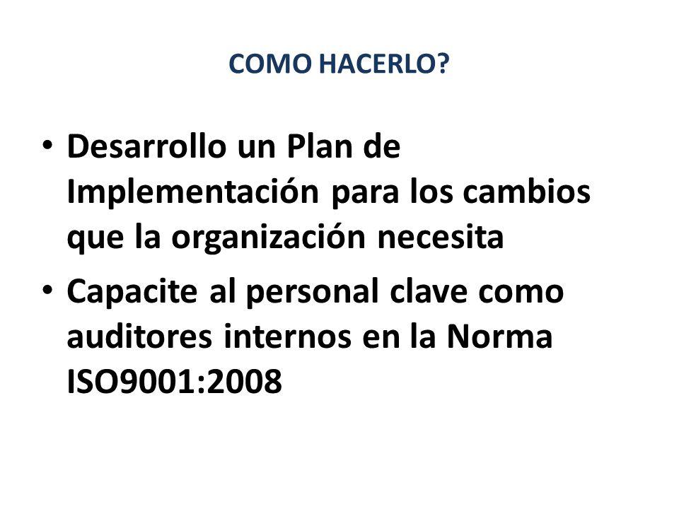 COMO HACERLO? Desarrollo un Plan de Implementación para los cambios que la organización necesita Capacite al personal clave como auditores internos en