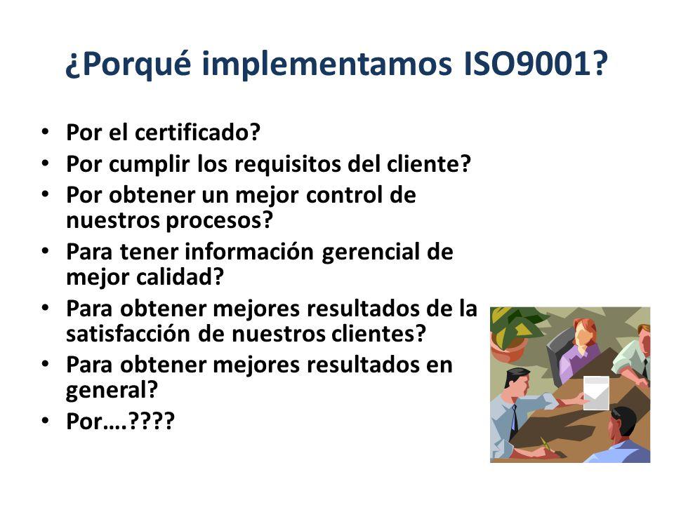 ¿Porqué implementamos ISO9001? Por el certificado? Por cumplir los requisitos del cliente? Por obtener un mejor control de nuestros procesos? Para ten