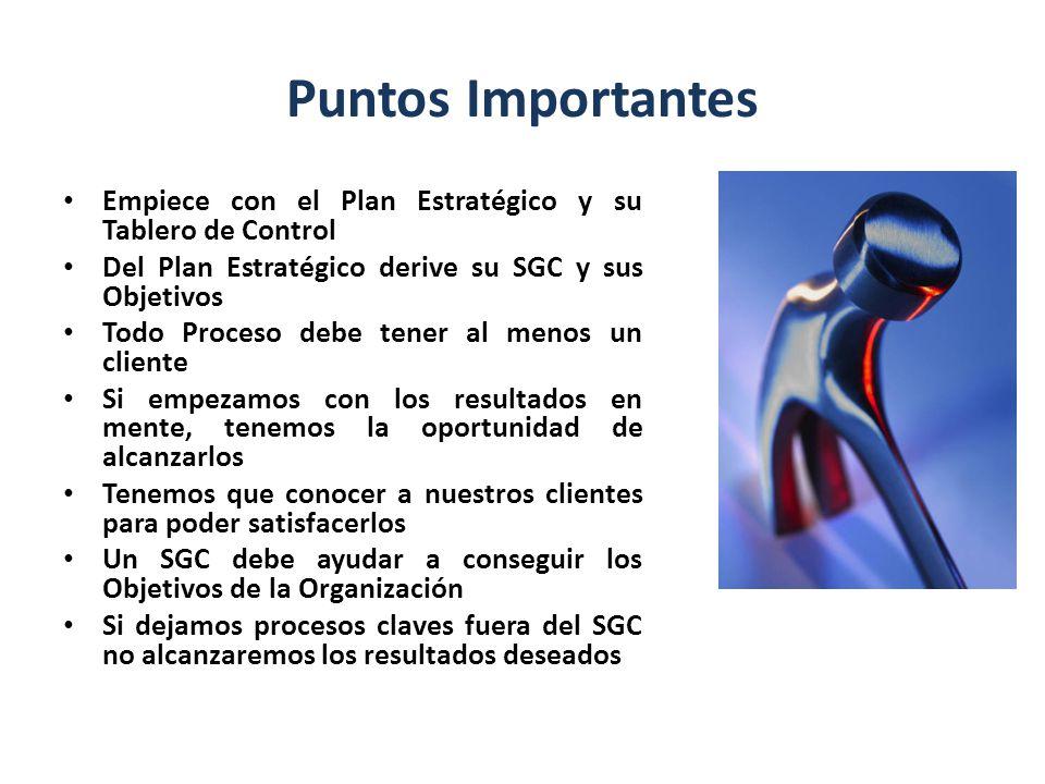 Puntos Importantes Empiece con el Plan Estratégico y su Tablero de Control Del Plan Estratégico derive su SGC y sus Objetivos Todo Proceso debe tener